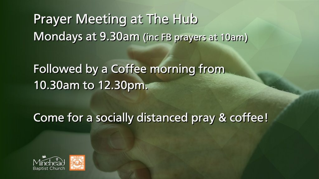 Prayer Meeting at The Hub: Mondays at 9.30am (inc FB prayers at 10am). Followed by a Coffee morning from 10.30am to 12.30pm. Come along for a socially distanced pray and coffee!