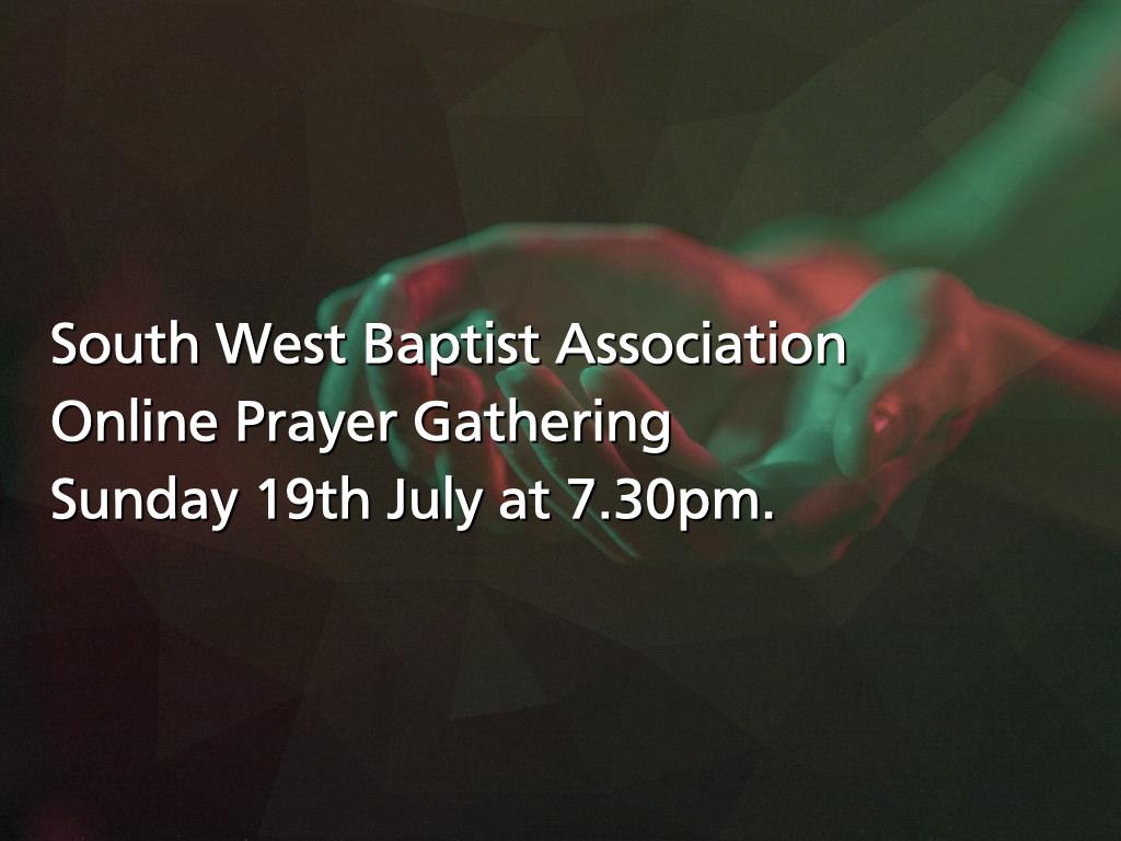 South West Baptist Association Online Prayer Gathering Sunday 19th July at 7.30pm.
